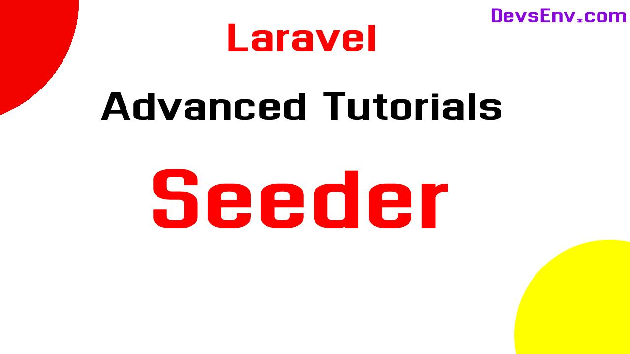 #Laravel Seeder Advance - Laravel Advance Topics Learning in a depth - Beyond the documentation